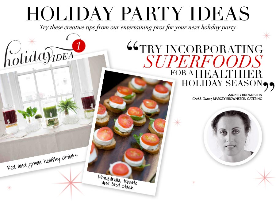 Holiday Party Ideas - Try these creative tips from our entertaining pros for your next holiday party. Holiday Idea #1 - Try incorporating superfoods for a healthier holiday season - Marcey Brownstein, Chef & Owner, Marcey Brownstein Catering