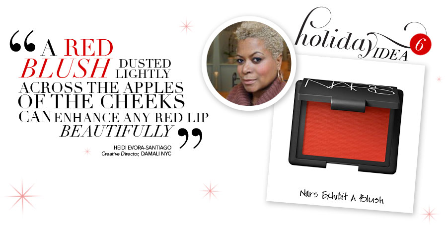 Holiday Idea #6 - A rec colored blush dusted lightly across the apples of the cheek can beautifully enhance any red lip - Heidi Evora-Santiago, Creative Director, Damali NYC