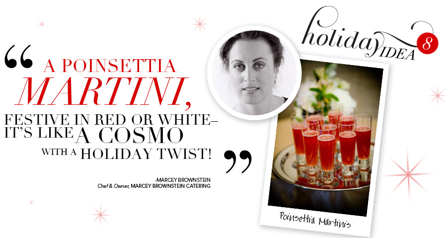 Holiday Idea #8 - A poinsettia martini, festive in red or white - it's like a cosmo with a holiday twist! - Marcey Brownstein, Chef & Owner, Marcey Brownstein Catering
