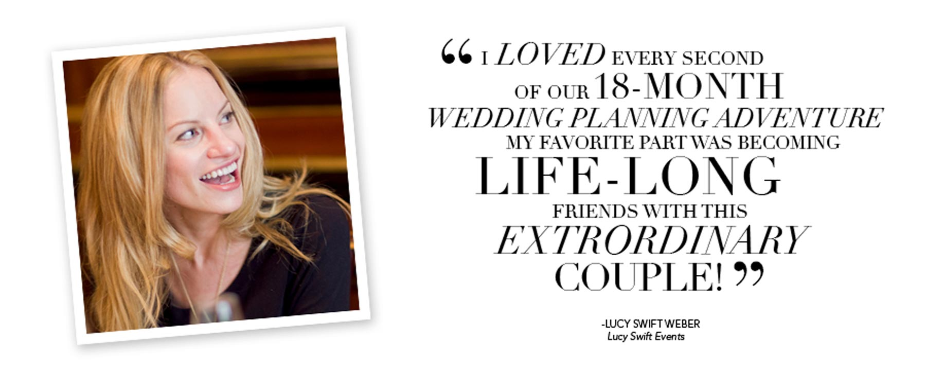 I loved every second of our 18-month wedding-planning adventure. My favorite part was becoming lifelong friends with this extraordinary couple! - Lucy Swift Weber Youdovin, Lucy Swift Events