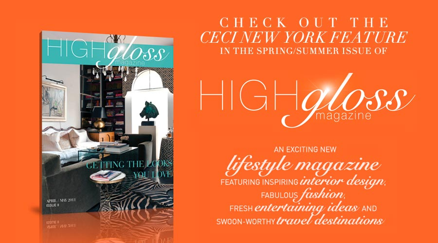 Check out the CeciStyle feature in the Spring/Summer issue of High Gloss Magazine - an exciting new lifestyle magazine, featuring inspiring interior design, fabulous fashion, fresh entertaining ideas and swoon-worth travel destinations.  highglossmagazine.com