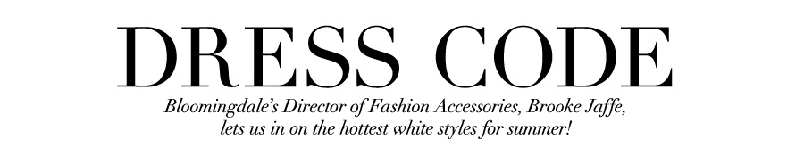 Dress Code: Bloomingdale's Director of Fashion Accessories, Brooke Jaffe, let us in on the hottest white styles for summer!