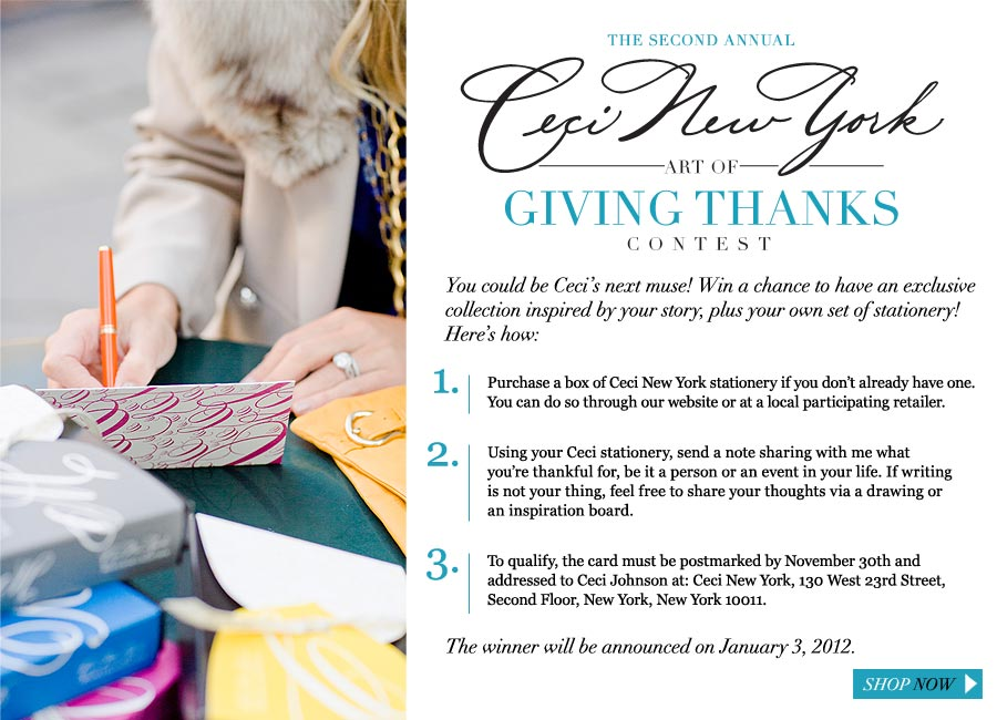 The Second Annual Ceci New York Art of Giving Thanks Contest - You could be Ceci's next muse! Win a chance to have an exclusive collection inspired by your story, plus your own own set of stationery! Here's how: 1. Purchase a box of Ceci New York stationery if you don't already have one. You can do so through our website or at a local participating retailer. 2. Using your Ceci stationery, send a note sharing with me what you're thankful for, be it a person or an event in your life. If writing is not your thing, feel free to share your thoughts via a drawing or an inspiration board. 3. To qualify, your entry must be postmarked by November 30th and addressed to Ceci Johnson at: Ceci New York, 130 West 23rd Street, Second Floor, New York, New York 10011. The winner will be announced on January 3, 2012.