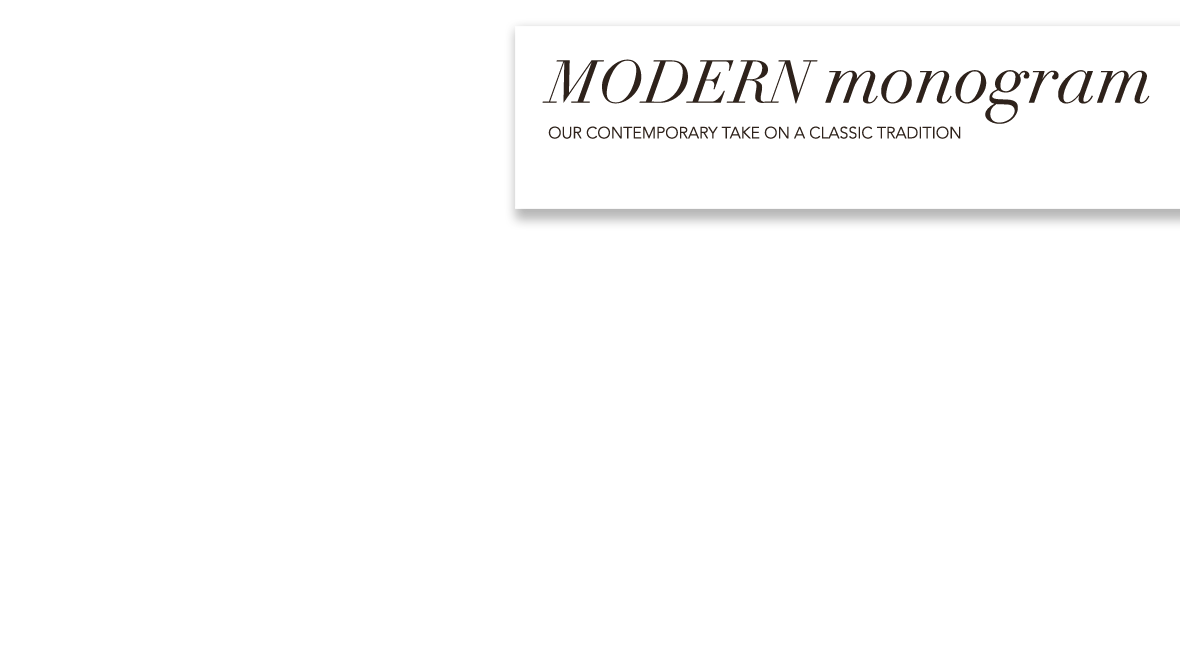 Modern Monogram - Our contemporary take on a classic tradition